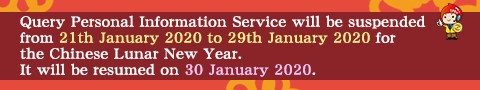 Query Personal Information Service will be suspended from 21th January 2020 to 29th January 2020 for the Chinese Lunar New Year. It will be resumed on 30 January 2020.